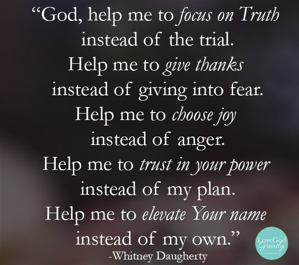 """""""God, help me to focus on truth, instead of the trial. Help me to give thanks, instead of giving into fear. Help me to choose joy, instead of anger. Help me to trust in Your power, instead of my plan. Help me to elevate Your Name instead of my own"""" - Whitney Daugherty #Prayer #LoveGodGreatly"""