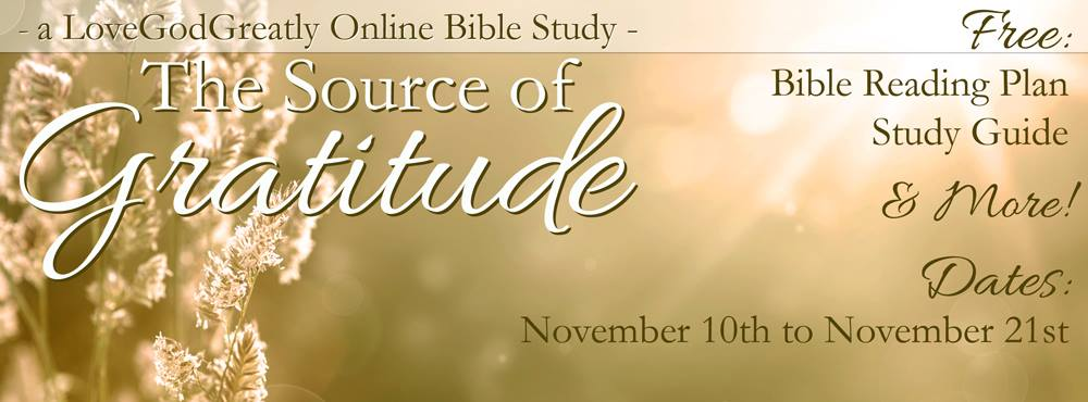 Our NEW upcoming study!   Join us for 'The Source of Gratitude,' from November 10th to November 21st!  LoveGodGreatly.com