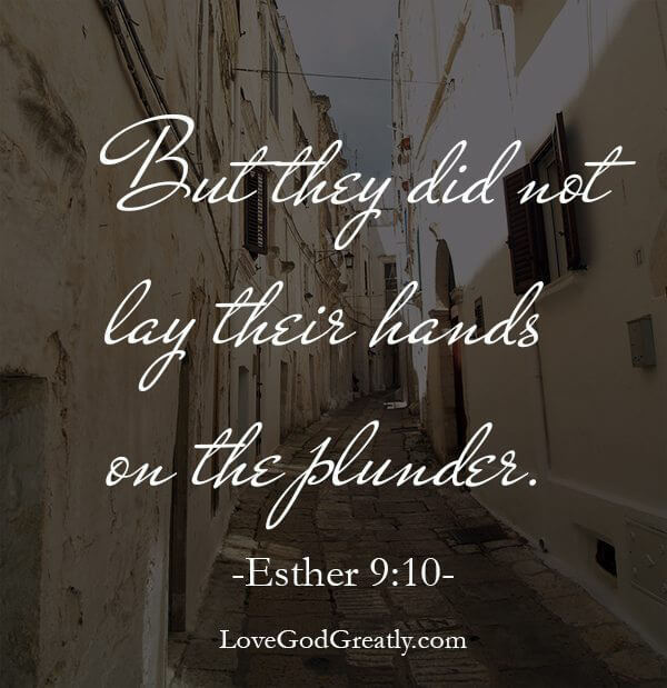 """But they did not lay hands on the plunder."""" Esther 9:10. The Jews legally had the right to kill anyone and everyone who came against them and to plunder their goods. But just because they had the right to do something, didn't mean it was the right action to take. So what is our reaction to those who plan to do us harm? Look to God and pray your heart out. Place your hurt, your pain, your heartbreak into His hands….and leave it there."""